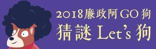 2018廉政阿Go狗,猜謎Let's狗!