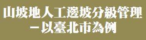 山坡地人工邊坡分級管理-以臺北市為例(將另開視窗)
