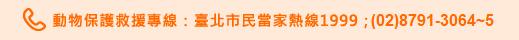 動物保護處救援專線:臺北市民當家熱線1999;(02)8791-3064~5