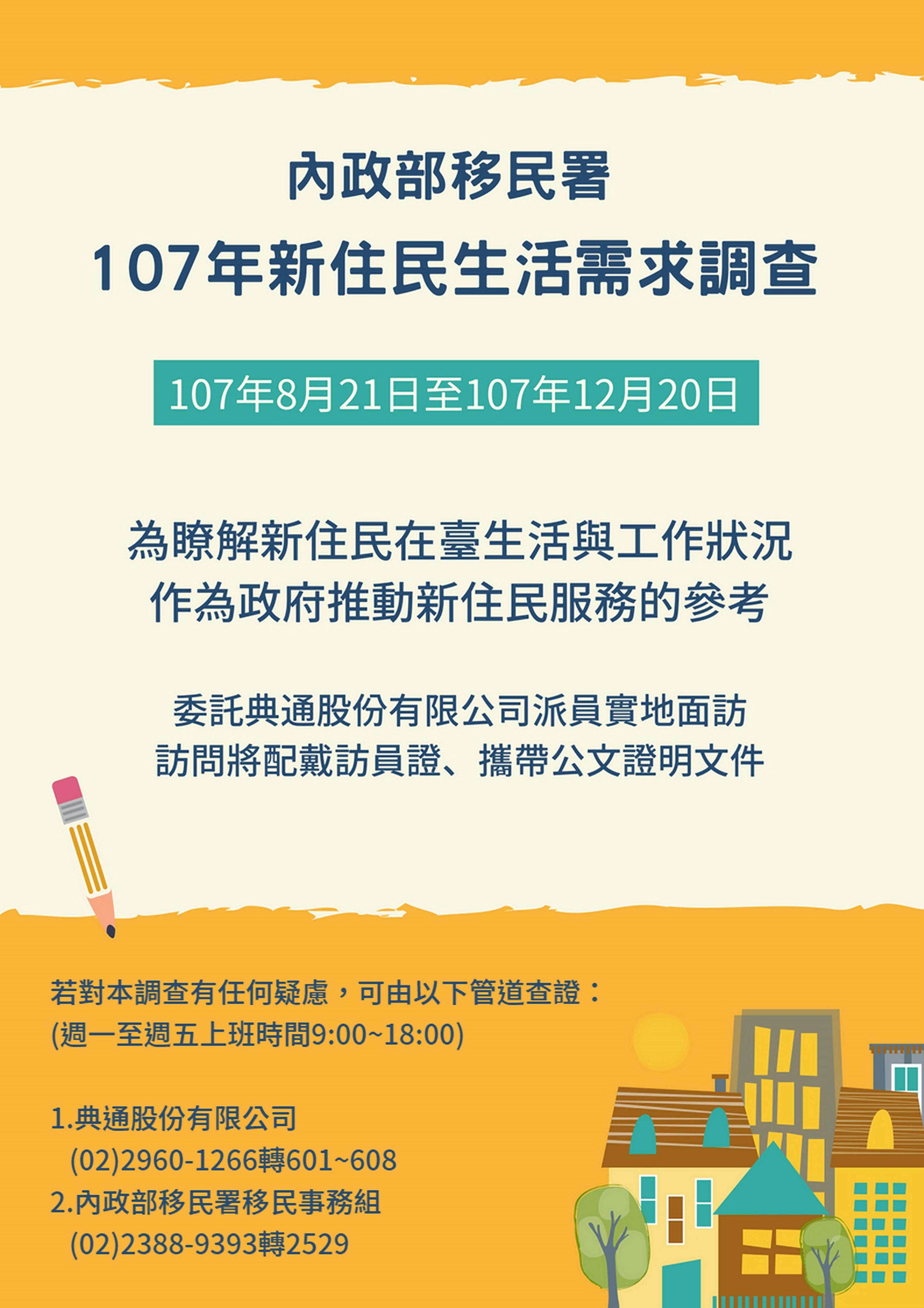 內政部移民署訂於107年8月21日起至107年12月20日止,進行「107年新住民生活需求調查」,敬請新移民協助配合受訪。(8-11)